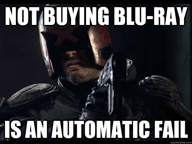 Not buying blu-ray is an automatic fail