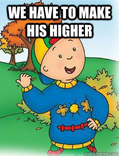 WE have to make his higher   Swag Like Caillou