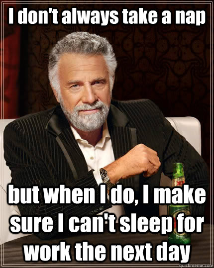 I don't always take a nap but when I do, I make sure I can't sleep for work the next day - I don't always take a nap but when I do, I make sure I can't sleep for work the next day  The Most Interesting Man In The World