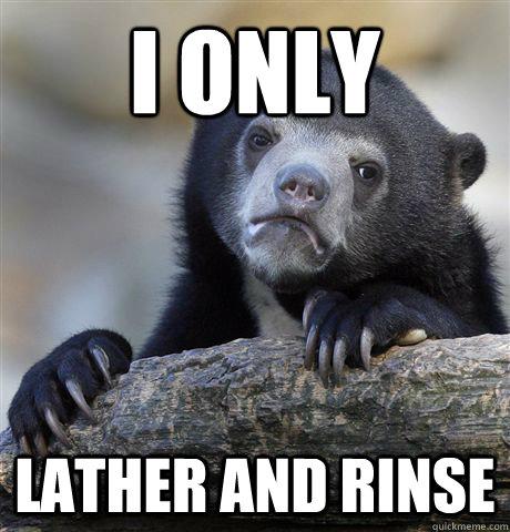 I only lather and rinse - I only lather and rinse  Confession Bear