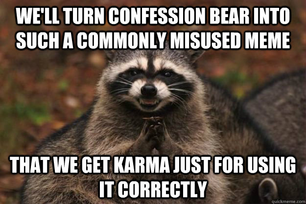 a6ad3f8472caa777f2b83c2ea18ab078927c56ceeba5ea39ed1715453d948307 we'll turn confession bear into such a commonly misused meme that,Confession Bear Meme