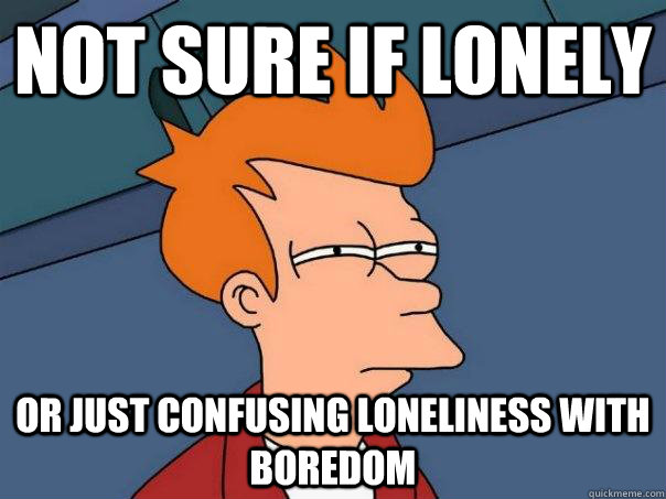Not sure if lonely  Or just confusing loneliness with boredom - Not sure if lonely  Or just confusing loneliness with boredom  Misc