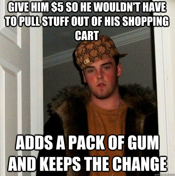 Give him $5 so he wouldn't have to pull stuff out of his shopping cart adds a pack of gum and keeps the change - Give him $5 so he wouldn't have to pull stuff out of his shopping cart adds a pack of gum and keeps the change  Scumbag Steve