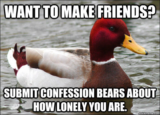 Want to make friends? Submit confession bears about how lonely you are.    - Want to make friends? Submit confession bears about how lonely you are.     Malicious Advice Mallard