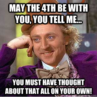 May the 4th be with you, you tell me... You must have thought about that all on your own! - May the 4th be with you, you tell me... You must have thought about that all on your own!  Condescending Wonka