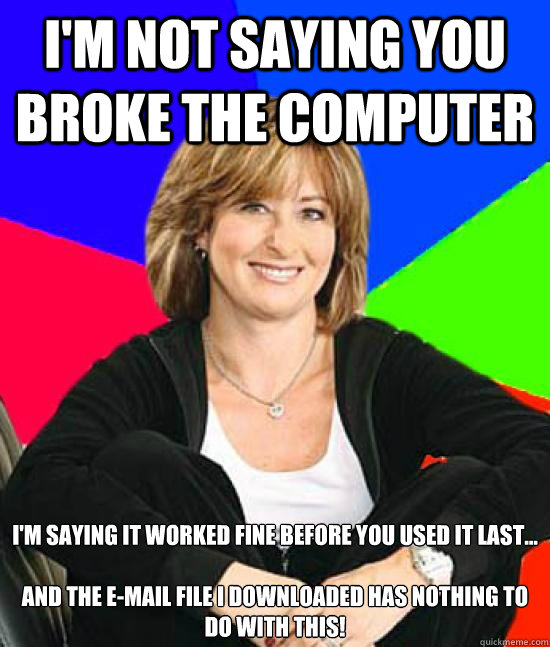 I'm not saying you broke the computer I'm saying it worked fine before you used it last...   And The e-Mail file I downloaded has NOTHING to do with this! - I'm not saying you broke the computer I'm saying it worked fine before you used it last...   And The e-Mail file I downloaded has NOTHING to do with this!  Uneducated Internet Mom