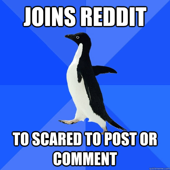 Joins reddit To scared to post or comment   - Joins reddit To scared to post or comment    Socially Awkward Penguin
