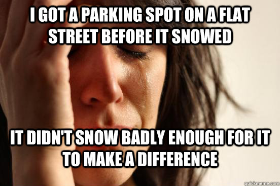 I GOT A PARKING SPOT ON A FLAT STREET BEFORE IT SNOWED IT DIDN'T SNOW BADLY ENOUGH FOR IT TO MAKE A DIFFERENCE - I GOT A PARKING SPOT ON A FLAT STREET BEFORE IT SNOWED IT DIDN'T SNOW BADLY ENOUGH FOR IT TO MAKE A DIFFERENCE  First World Problems