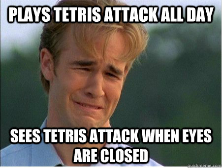 plays tetris attack all day sees tetris attack when eyes are closed - plays tetris attack all day sees tetris attack when eyes are closed  1990s Problems
