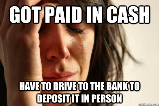 Got paid in cash Have to drive to the bank to deposit it in person - Got paid in cash Have to drive to the bank to deposit it in person  First World Problems
