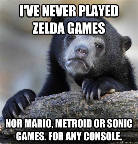I've never played zelda games nor mario, metroid or sonic games. for any console. - I've never played zelda games nor mario, metroid or sonic games. for any console.  Confession Bear