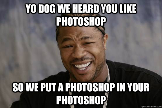 yo dog we heard you like photoshop so we put a photoshop in your photoshop  - yo dog we heard you like photoshop so we put a photoshop in your photoshop   YO DAWG