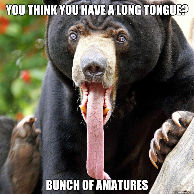 you think you have a long tongue? bunch of amatures