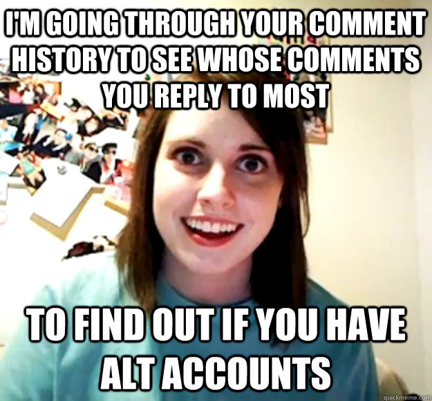 I'm going through your comment history to see whose comments you reply to most to find out if you have alt accounts - I'm going through your comment history to see whose comments you reply to most to find out if you have alt accounts  Overly Attached Girlfriend