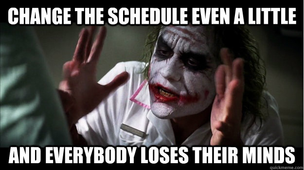 Change the schedule even a little AND EVERYBODY LOSES THeir minds - Change the schedule even a little AND EVERYBODY LOSES THeir minds  Joker Mind Loss