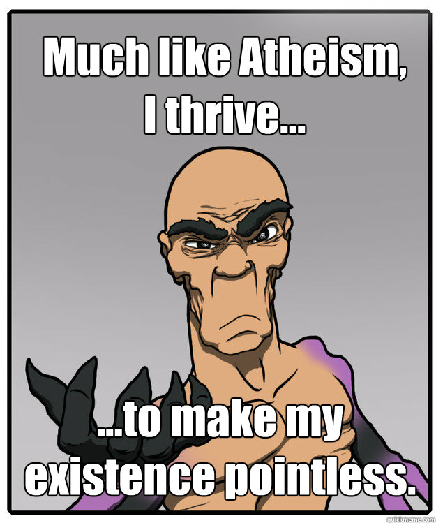 Much like Atheism, I thrive... ...to make my existence pointless.
