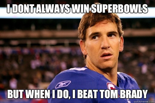 i dont always win superbowls but when i do, I beat Tom Brady - i dont always win superbowls but when i do, I beat Tom Brady  Eli manning superbowls