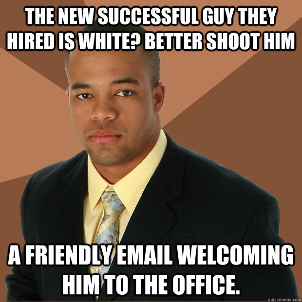 The new successful guy they hired is white? Better shoot him a friendly email welcoming him to the office. - The new successful guy they hired is white? Better shoot him a friendly email welcoming him to the office.  Successful Black Man