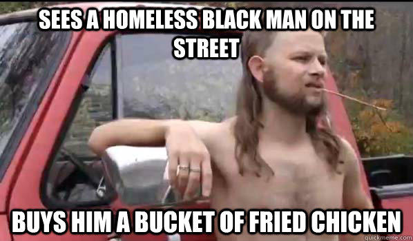 sees a homeless black man on the street buys him a bucket of fried chicken - sees a homeless black man on the street buys him a bucket of fried chicken  Almost Politically Correct Redneck