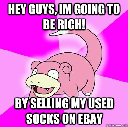 hey guys, im going to be rich! by selling my used socks on ebay - hey guys, im going to be rich! by selling my used socks on ebay  Slowpoke