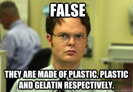 False They are made of plastic, plastic and gelatin respectively.