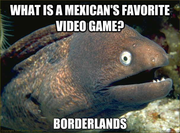 What is a Mexican's favorite video game? Borderlands - What is a Mexican's favorite video game? Borderlands  Bad Joke Eel