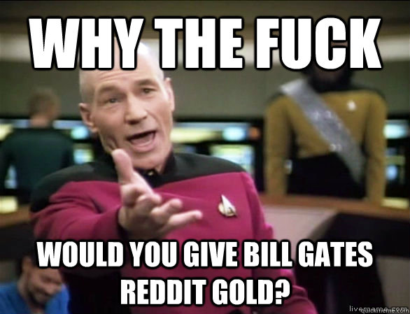 Why the fuck Would you give bill gates reddit gold? - Why the fuck Would you give bill gates reddit gold?  Annoyed Picard HD