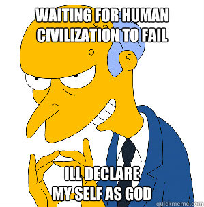 Waiting for human civilization to fail Ill declare  my self as GOD
