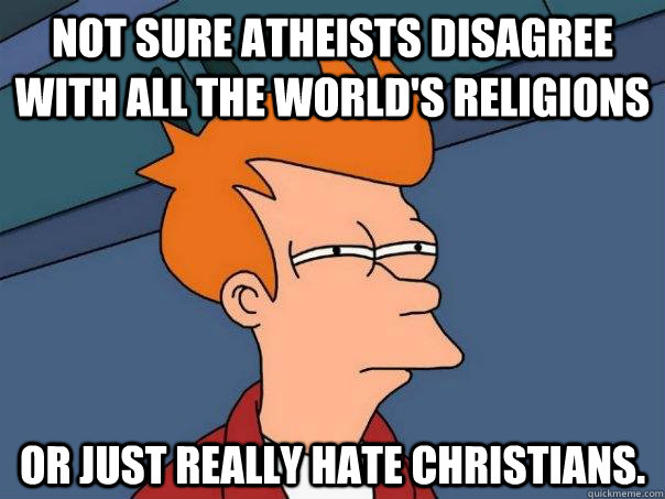 Not sure atheists disagree with all the world's religions Or just really hate Christians. - Not sure atheists disagree with all the world's religions Or just really hate Christians.  Futurama Fry