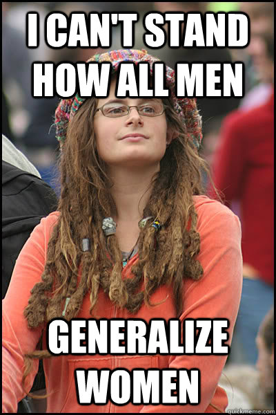 I can't stand how all men Generalize women  College Liberal