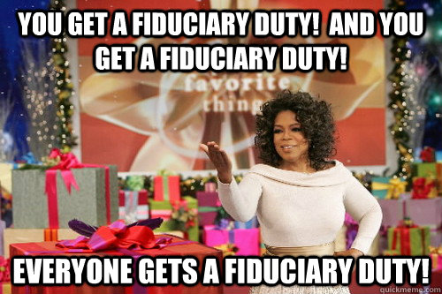 You get a fiduciary duty!  And you get a fiduciary duty! Everyone gets a fiduciary duty!