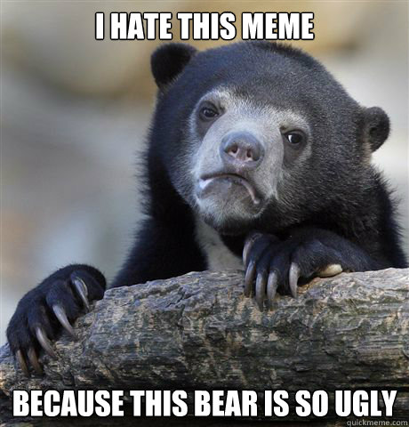 i hate this meme because this bear is so ugly - i hate this meme because this bear is so ugly  Confession Bear