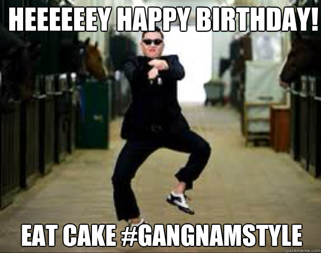 Heeeeeey Happy Birthday Eat Cake GangnamStyle