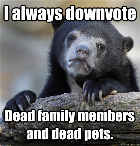 I always downvote  Dead family members and dead pets. - I always downvote  Dead family members and dead pets.  Confession Bear