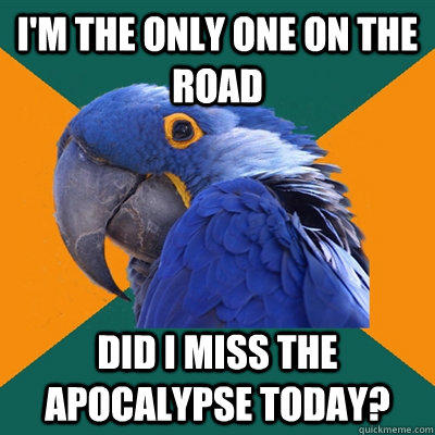 i'm the only one on the road did i miss the apocalypse today?  - i'm the only one on the road did i miss the apocalypse today?   Paranoid Parrot