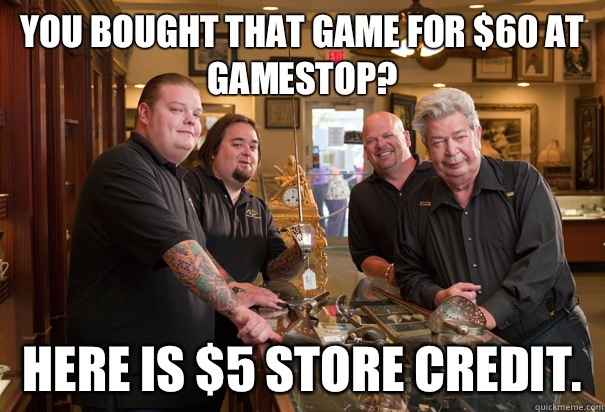 You bought that game for $60 at GameStop? Here is $5 store credit.   Cheap Pawn Stars