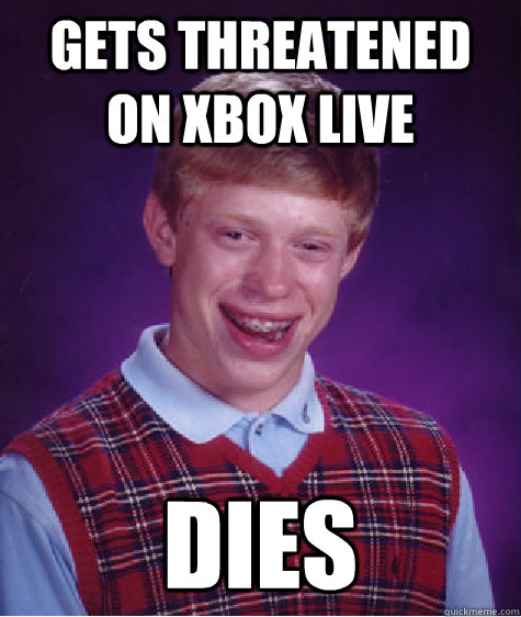 Gets threatened on xbox live  dies - Gets threatened on xbox live  dies  Bad Luck Brian