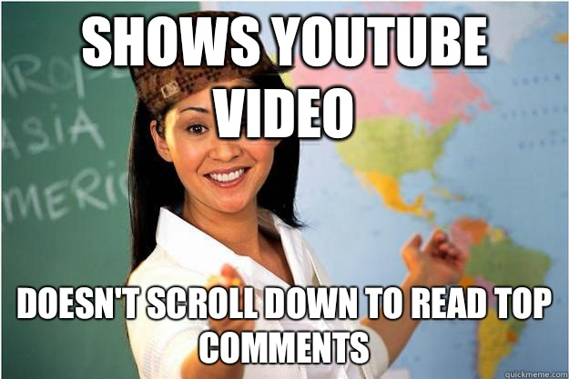 Shows youtube video Doesn't scroll down to read top comments - Shows youtube video Doesn't scroll down to read top comments  Scumbag Teacher