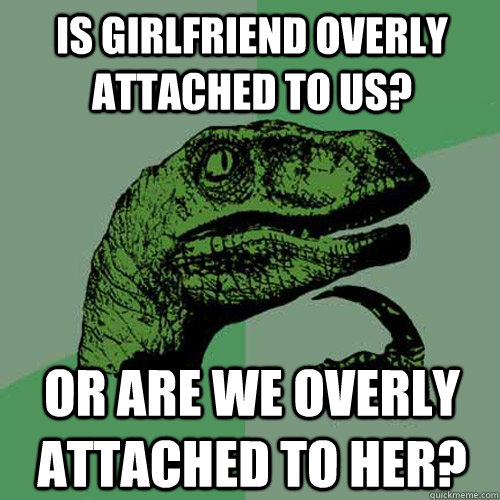 Is girlfriend overly attached to us? or are we overly attached to her? - Is girlfriend overly attached to us? or are we overly attached to her?  Philosoraptor