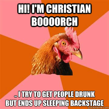 HI! I'm christian boooorch .. i try to get people drunk  but ends up sleeping backstage  Anti-Joke Chicken