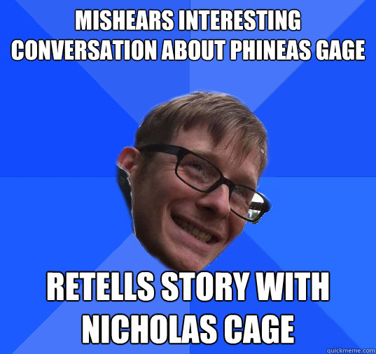Mishears interesting conversation about Phineas Gage retells story with Nicholas Cage - Mishears interesting conversation about Phineas Gage retells story with Nicholas Cage  Socially Awkward Hipster