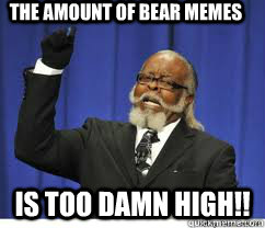 The amount of bear memes  is too damn high!! - The amount of bear memes  is too damn high!!  to damn high