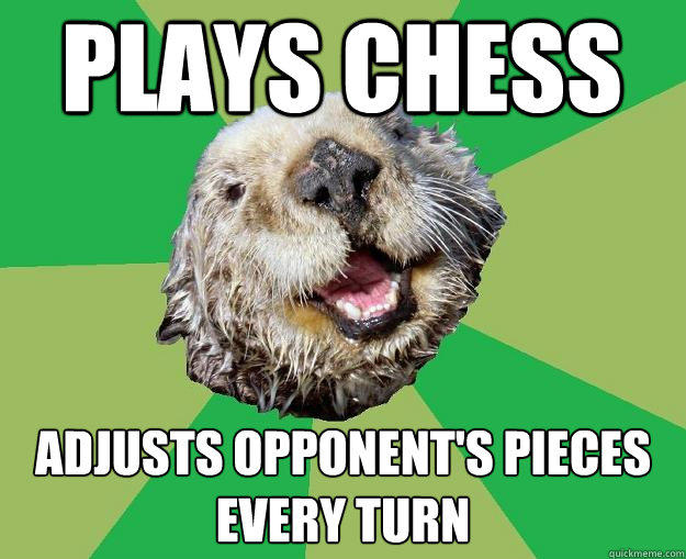 Plays chess Adjusts opponent's pieces every turn  OCD Otter