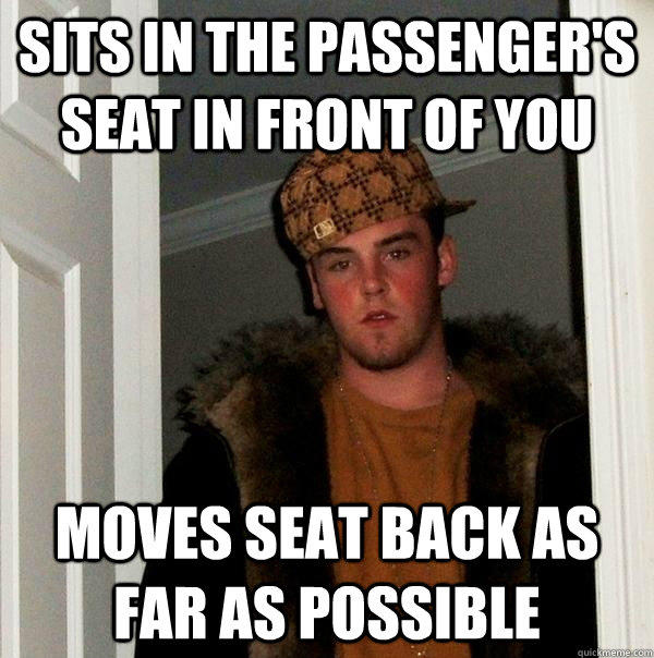Sits in the passenger's seat in front of you Moves seat back as far as possible - Sits in the passenger's seat in front of you Moves seat back as far as possible  Scumbag Steve
