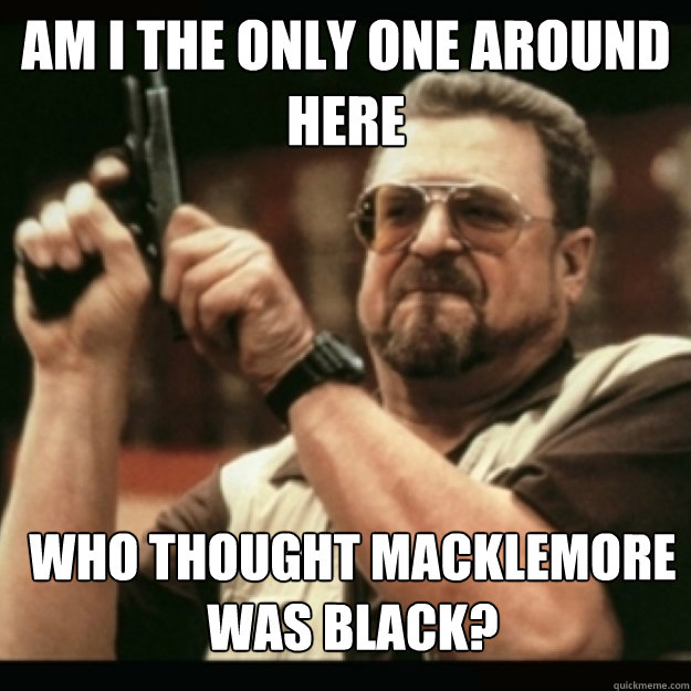 AM I THE ONLY ONE AROUND  HERE  Who thought Macklemore was black? - AM I THE ONLY ONE AROUND  HERE  Who thought Macklemore was black?  Im I the only one around here