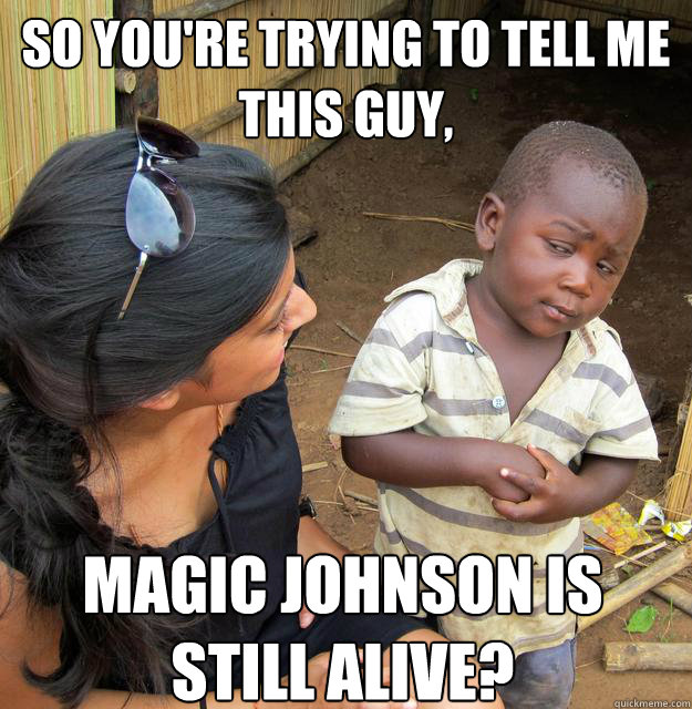 so You're trying to tell me this guy, Magic Johnson is still alive?