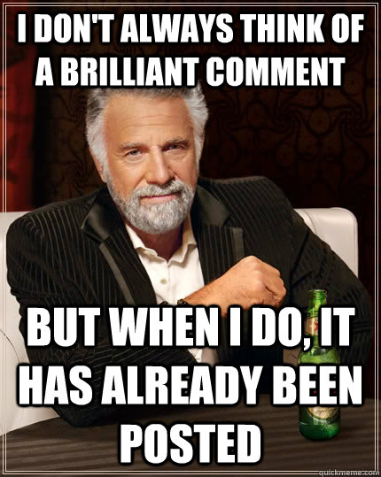 I don't always think of a brilliant comment but when I do, it has already been posted - I don't always think of a brilliant comment but when I do, it has already been posted  The Most Interesting Man In The World