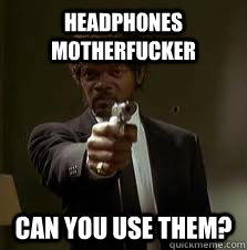 a6e31c2ddbfc6cf2406f05bae33822fc97e4bc84da2500d450add7d155c6d176 headphones motherfucker can you use them? pulp fiction meme