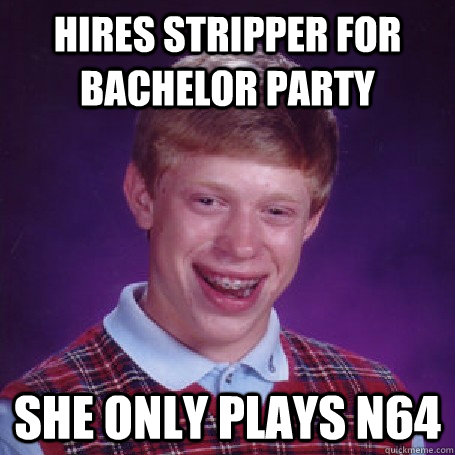 Hires stripper for bachelor party She only plays N64 - Hires stripper for bachelor party She only plays N64  BadLuck Brian