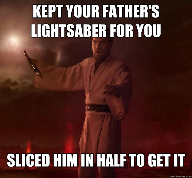 Kept your father's lightsaber for you Sliced him in half to get it